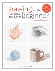 Drawing for the Absolute and Utter Beginner  Revised Book