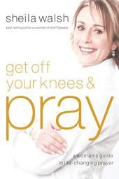 Get Off Your Knees and Pray: A Woman's Guide to Life-Changing Prayer