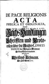 De pace religionis acta publica et originalia, das ist Reichs Handlungen: Schrifften und Protocollen über die Reichs Constitution des Religion-Friedens, Volume 1