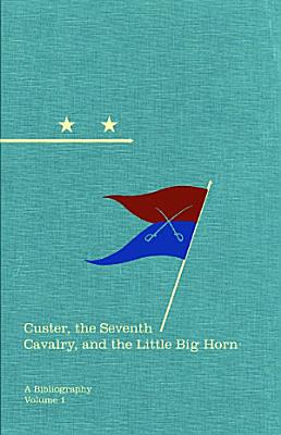 Custer  the Seventh Cavalry  and the Little Big Horn