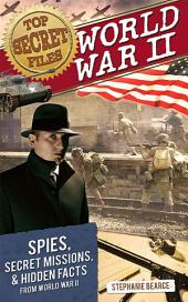 Top Secret Files: World War II: Spies, Secret Missions, and Hidden Facts from World War II
