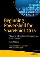 Beginning PowerShell for SharePoint 2016: A Guide for Administrators, Developers, and DevOps Engineers, Edition 2