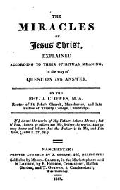 The Miracles of Jesus Christ Explained According to Their Spiritual Meaning, in the Way of Question and Answer