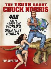 The Truth About Chuck Norris: 400 Facts About the World's Greatest Human