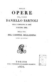 Delle opere del padre Daniello Bartoli della Compagnia di Gesù: Della vita del cardinal Bellarmino libri quattro, Volume 22