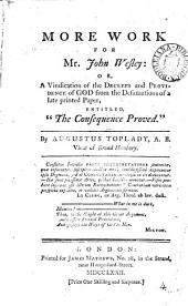 "More Work for Mr. John Wesley: Or, a Vindication of the Decrees and Providence of God from the Defamations of a Late Printed Paper, Entitled, ""The Consequence Proved."" By Augustus Toplady, ..."