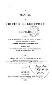 A Manual of British Coleoptera, Or Beetles: Containing a Brief Description of All the Species of Beetles Hitherto Ascertained to Inhabit Great Britain and Ireland; Together Wth a Notice of Their Chief Localities, Times and Places of Appearances, Etc