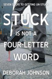 Stuck Is Not a Four-Letter Word: Seven Steps to Getting Un-Stuck