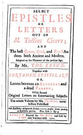 Select epistles or letters out of M. Tullius Cicero; and the best Roman, Greek, and French authors, adapted to the humour of the present age, by T. Brown. Together with Certamen epistolare