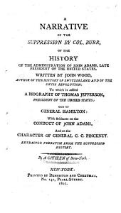A Narrative of the Suppression by Col. Burr, of the History of the Administration of John Adams, Late President of the United States, Written by John Wood ...: To which is Added, a Biography of Thomas Jefferson ... and of General Hamilton: with Strictures on the Conduct of John Adams, and on the Character of General C. C. Pinckney. Extracted Verbatim from the Suppressed History