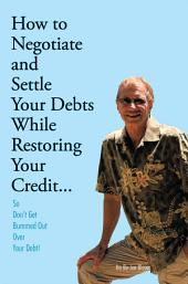 How to Negotiate and Settle Your Debts While Restoring Your Credit...: So Don't Get Bummed Out Over Your Debt!
