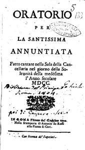 Oratorio per la santissima Annuntiata fatto cantare nella sala della cancelleria nel giorno della solennità della medesima l'anno secolare 1700