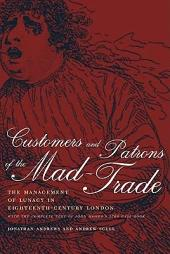 Customers and Patrons of the Mad-Trade: The Management of Lunacy in Eighteenth-Century London