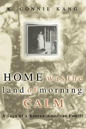 Home Was The Land Of Morning Calm: A Saga Of A Korean-american Family