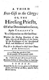 A Third Free Gift to the Clergy: Or, the Hireling Priests of what Denomination Soever, Challeng'd to a Disputation on this Question: Whether the Hireling Preachers of this Age, who are All Ministers of the Letter, be Not Worshippers of the Apocalyptical Beast, and Ministers of Antichrist? Very Fit to be Debated in These Latter Times of the Apostacy ... By Thomas Woolston ..