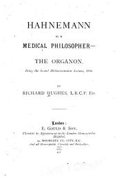 Hahnemann as a Medical Philosopher: The Organon. Being the Second Hahnemannian Lecture, 1881