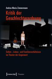 Kritik der Geschlechterordnung: Selbst-, Liebes- und Familienverhältnisse im Theater der Gegenwart