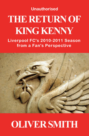 The Return of King Kenny   Liverpool FC s 2010 2011 Season from a Fan s Perspective  Unauthorised