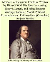 Memoirs of Benjamin Franklin; Written by Himself With His Most Interesting Essays, Letters, and Miscellaneous Writings; Familiar, Moral, Political, Economical and Philosophical (Complete)