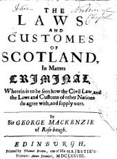 The Laws and Customes of Scotland, in Matters Criminal: Wherein is to be Seen how the Civil Law, and the Laws and Customs of Other Nations Do Agree With, and Supply Ours