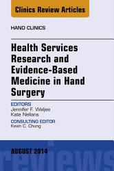 Health Services Research and Evidence Based Medicine in Hand Surgery  An Issue of Hand Clinics  PDF