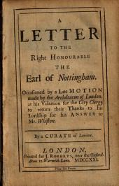 A Letter to the Right Honourable the Earl of Nottingham: Occasioned by a Late Motion Made by the Archdeacon of London, at His Visitation for the City Clergy to Return Their Thanks to His Lordship for His Answer to Mr. Whiston