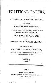 Political papers, chiefly respecting the attempt of the county of York, and other considerable districts, commenced in 1799 ... to effect a reformation of the parliament of Great-Britain: collected by C. Wyvill