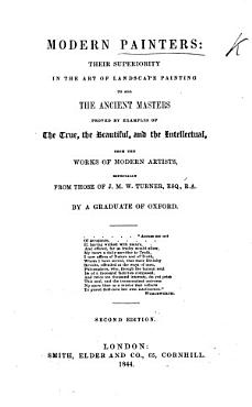 Modern Painters  their superiority in the art of landscape painting to all the Ancient Masters proved by examples of the True  the Beautiful  and the Intellectual from the works of modern artists  especially from those of J  M  W  Turner Esq   R A  vol  1  By a Graduate of Oxford John Ruskin PDF