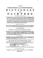 The Gentleman's and Connosseur's Dictionary of Painters, Containing a Complete Collection and Account of the Most Distinguished Artists who Have Flourished ... from 1250 ... 1767 ... To which are Added Two Catalogues; the One ... of the Disciples of the Most Famous Masters ... The Other ... of Those Painters who Imitated the Works of the Eminent Masters So Exactly, as to Have Their Copies Frequently Taken for Originals, Etc