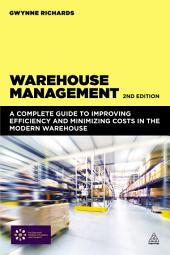 Warehouse Management: A Complete Guide to Improving Efficiency and Minimizing Costs in the Modern Warehouse, Edition 2