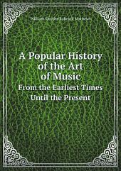 A Popular History of the Art of Music: From the Earliest Times Until the Present