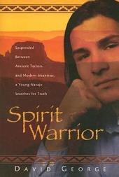 Spirit Warrior: Suspended Between Ancient Terrors and Modern Insanities, a Young Navajo Searches for Truth