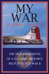 MY WAR: THE TRUE EXPERIENCES OF A U.S. ARMY AIR FORCE PILOT IN WORLD WAR II