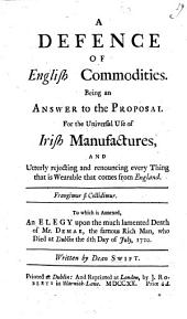 A Defence of English Commodities. Being an answer to the Proposal for the Universal Use of Irish Manufactures, and utterly rejecting and renouncing everything that is wearable that comes from England ... To which is annexed, an Elegy upon the death of Mr. Demar ... Written by Dr. Swift