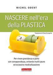Nascere nell'era della plastica: Per vivere gravidanza e parto con consapevolezza, evitando inutili paure ed eccessiva medicalizzazione