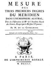 Mesure des trois premiers degrés du méridien dans l'hémisphere austral, tirée des observations de Mrs de l'Académie Royale des Sciences, envoyés par le roi sous l'équateur: par m. De La Condamine