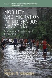 Mobility and Migration in Indigenous Amazonia: Contemporary Ethnoecological Perspectives