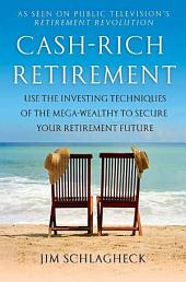 Cash-Rich Retirement: Use the Investing Techniques of the Mega-Wealthy to Secure Your Retirement Future