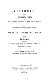 Victoria: Late Australia Felix, Or, Port Phillip District of New South Wales : Being an Historical and Descriptive Account of the Colony and Its Gold Mines with Appendix Containing the Reports of the Melbourne Chamber of Commerce for the Last Two Years Upon the Condition and Progress of the Colony