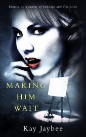 Making Him Wait: Erotica on a canvas of bondage and discipline