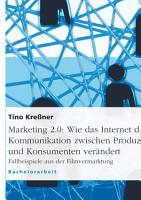 Marketing 2 0   Wie das Internet die Kommunikation zwischen Produzenten und Konsumenten ver  ndert PDF