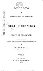 Delaware Chancery Reports: Reports of Cases Determined in the Court of Chancery and on Appeals Therefrom in the Supreme Court of Delaware, Also of Cases in the Orphans' Court of Delaware, Volume 1