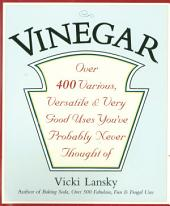 Vinegar: Over 400 Various, Versatile and Very Good Uses You've Probably Never Thought Of