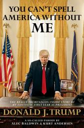 You Can't Spell America Without Me:The Really Tremendous Inside Story of My Fantastic First Year as PresidentDonald J. Trump (A So-Called Parody)
