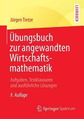 Übungsbuch zur angewandten Wirtschaftsmathematik: Aufgaben, Testklausuren und ausführliche Lösungen, Ausgabe 9