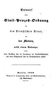 Entwurf einer Civil-Prozeß-Ordnung für den Preußischen Staat, mit den Motiven, nebst einem Anhange, welcher einen Vorschlag über die Einrichtung des Gerichtskostenwesens und einen Gesetzentwurf über die Gerichtsgebühren enthält
