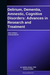 Delirium, Dementia, Amnestic, Cognitive Disorders: Advances in Research and Treatment: 2011 Edition: ScholarlyBrief
