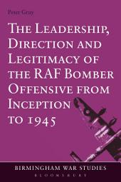 The Leadership, Direction and Legitimacy of the RAF Bomber Offensive from Inception to 1945