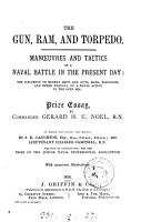 The gun  ram  and torpedo  manoeuvres and tactics of a naval battle in the present day  prize essay  To which are added 2 essays  Essay on naval tactics  by J K  Laughton and  Essay on steam tactics in a general action  by C  Campbell PDF