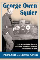 George Owen Squier: U.S. Army Major General, Inventor, Aviation Pioneer, Founder of Muzak